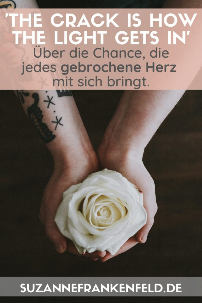 """""""There is a crack in everything. That's how the light gets in"""" (Leonard Cohen) – Lies hier, wie unsere Herzbrüche uns näher zu uns selbst bringen!"""